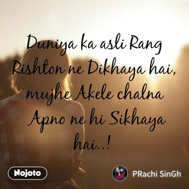 Duniya ka asli Rang Rishton ne Dikhaya hai, mujhe Akele chalna  Apno ne hi Sikhaya hai..!