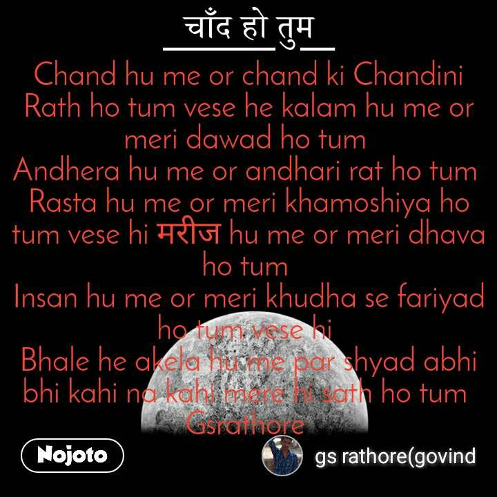 चाँद हो तुम  Chand hu me or chand ki Chandini Rath ho tum vese he kalam hu me or meri dawad ho tum  Andhera hu me or andhari rat ho tum  Rasta hu me or meri khamoshiya ho tum vese hi मरीज hu me or meri dhava ho tum  Insan hu me or meri khudha se fariyad ho tum vese hi  Bhale he akela hu me par shyad abhi bhi kahi na kahi mere hi sath ho tum  Gsrathore
