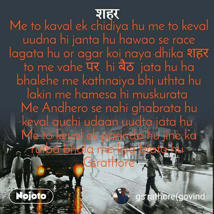 शहर Me to kaval ek chidiya hu me to keval uudna hi janta hu hawao se race lagata hu or agar koi naya dhika शहर  to me vahe पर  hi बैठ  jata hu ha bhalehe me kathnaiya bhi uthta hu lakin me hamesa hi muskurata  Me Andhero se nahi ghabrata hu keval auchi udaan uudta jata hu  Me to keval ek parinda hu jine ka rutba bhala me kya btata hu  Gsrathore