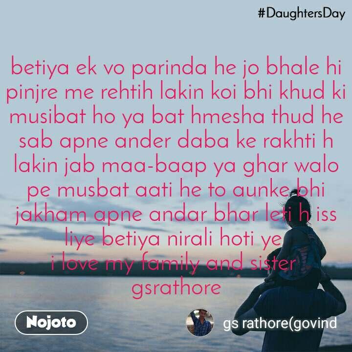 #DaughtersDay  betiya ek vo parinda he jo bhale hi pinjre me rehtih lakin koi bhi khud ki musibat ho ya bat hmesha thud he sab apne ander daba ke rakhti h lakin jab maa-baap ya ghar walo pe musbat aati he to aunke bhi jakham apne andar bhar leti h iss liye betiya nirali hoti ye  i love my family and sister  gsrathore