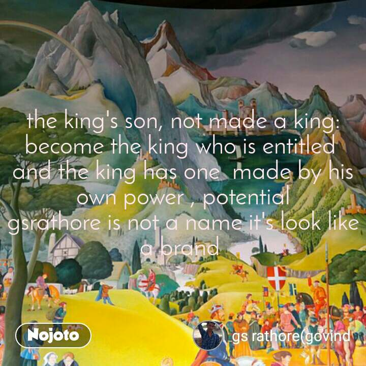 the king's son, not made a king: become the king who is entitled  and the king has one  made by his own power , potential gsrathore is not a name it's look like a brand