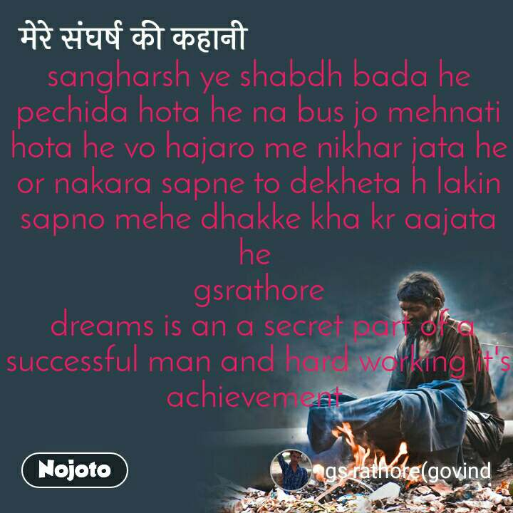मेरे संघर्ष की कहानी sangharsh ye shabdh bada he pechida hota he na bus jo mehnati hota he vo hajaro me nikhar jata he or nakara sapne to dekheta h lakin sapno mehe dhakke kha kr aajata he  gsrathore  dreams is an a secret part of a successful man and hard working it's achievement