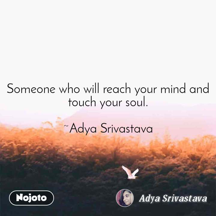 Someone who will reach your mind and touch your soul.  ~Adya Srivastava