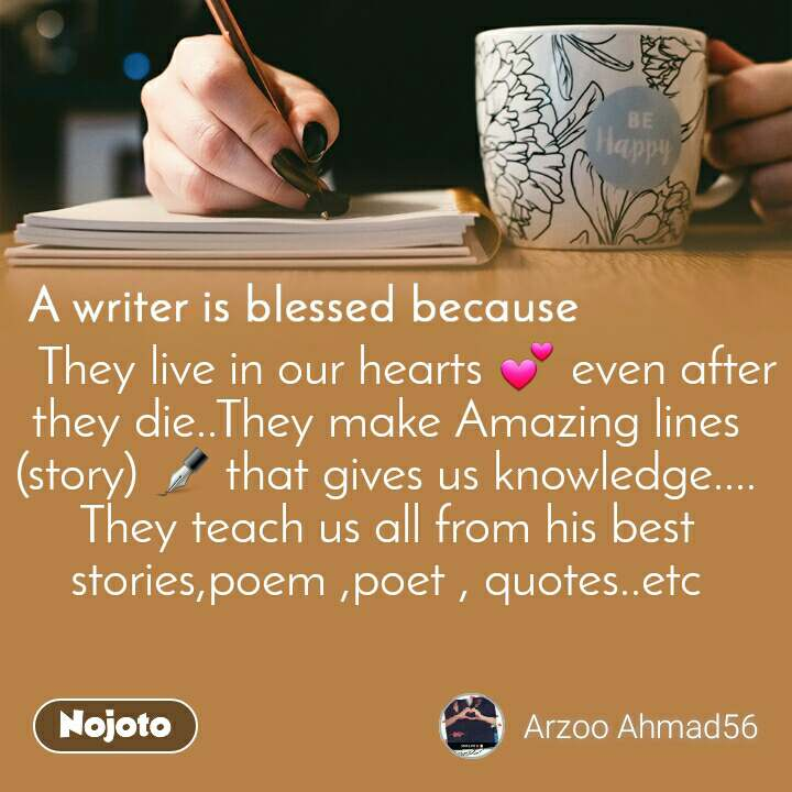 A writer is blessed because    They live in our hearts 💕 even after they die..They make Amazing lines (story) ✒ that gives us knowledge.... They teach us all from his best stories,poem ,poet , quotes..etc