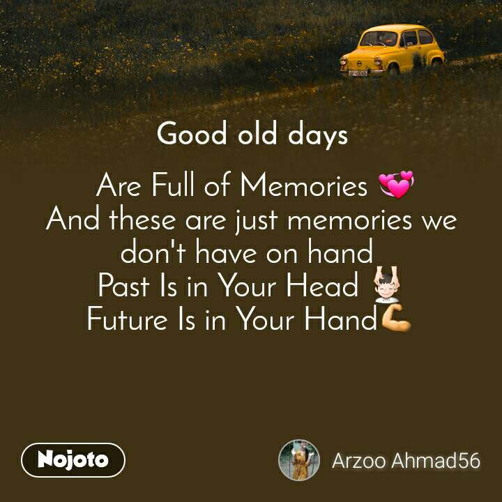 Good old days  Are Full of Memories 💞 And these are just memories we don't have on hand  Past Is in Your Head 💆 Future Is in Your Hand💪