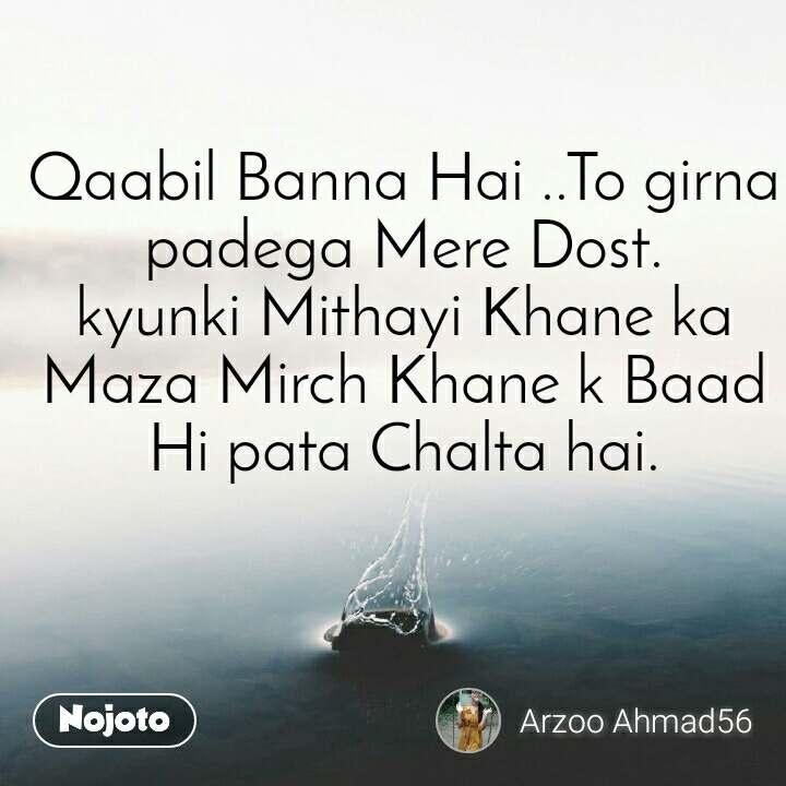 Qaabil Banna Hai ..To girna padega Mere Dost. kyunki Mithayi Khane ka Maza Mirch Khane k Baad Hi pata Chalta hai.