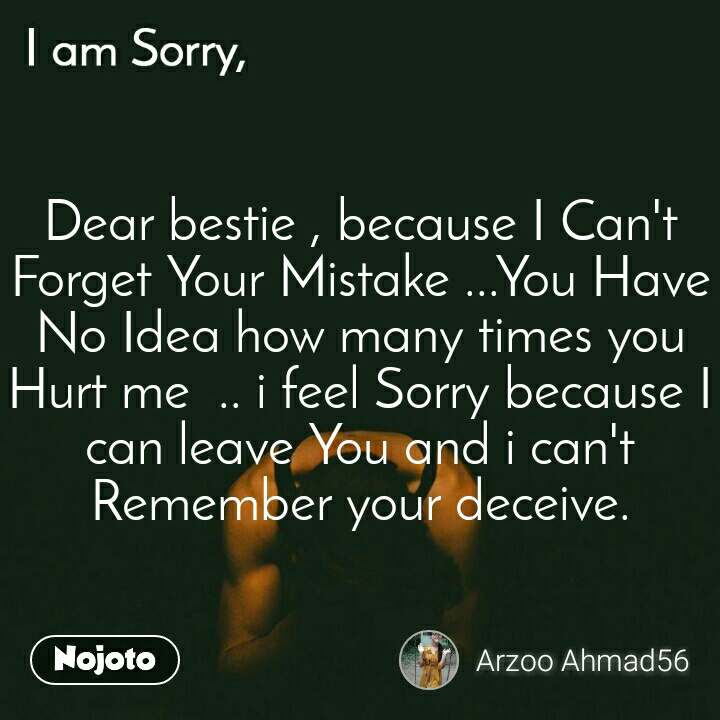 I am Sorry Dear bestie , because I Can't Forget Your Mistake ...You Have No Idea how many times you Hurt me  .. i feel Sorry because I can leave You and i can't Remember your deceive.