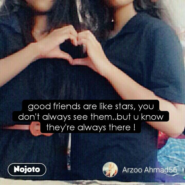 good friends are like stars, you don't always see them..but u know they're always there !