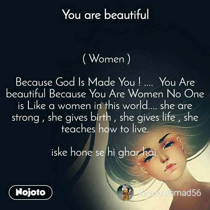 You are beautiful  ( Women )  Because God Is Made You ! ....  You Are beautiful Because You Are Women No One is Like a women in this world.... she are strong , she gives birth , she gives life , she teaches how to live.  iske hone se hi ghar hai.