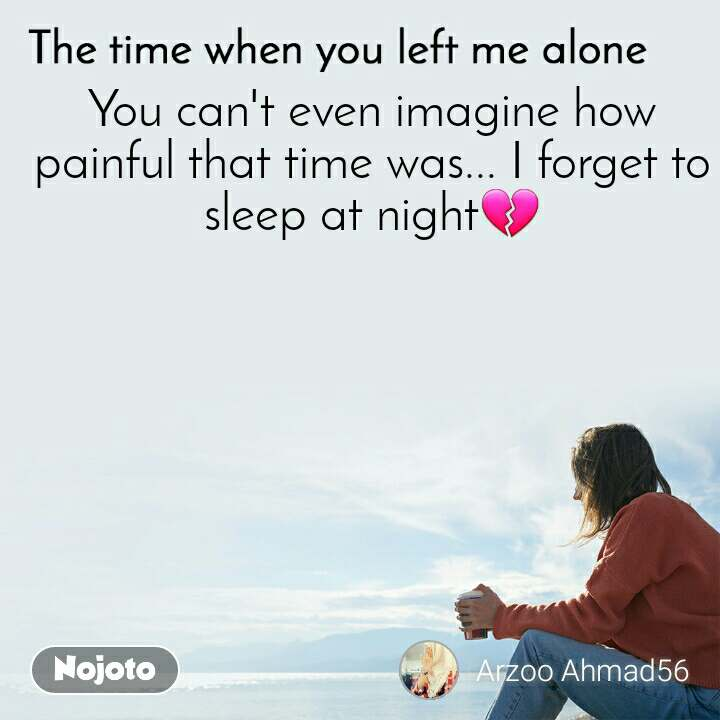 The time when you left me alone    You can't even imagine how painful that time was... I forget to sleep at night💔