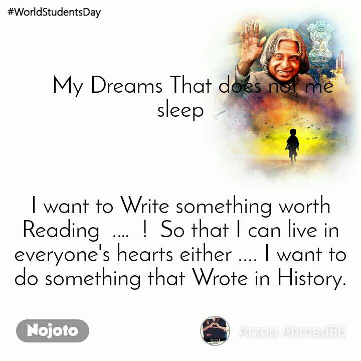 #WorldStudentsDay     My Dreams That does not me sleep    I want to Write something worth Reading  .…  !  So that I can live in everyone's hearts either .... I want to do something that Wrote in History.