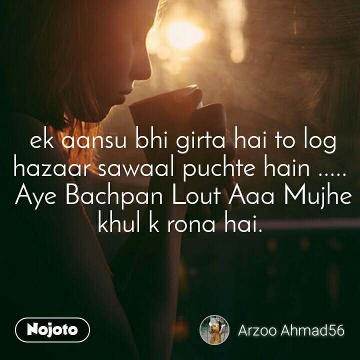 ek aansu bhi girta hai to log hazaar sawaal puchte hain .....  Aye Bachpan Lout Aaa Mujhe khul k rona hai.