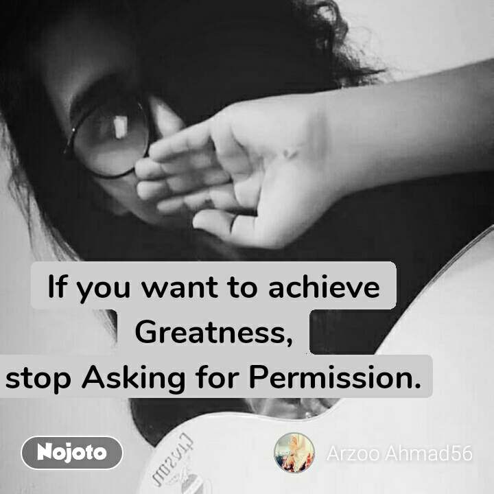 If you want to achieve Greatness, stop Asking for Permission.