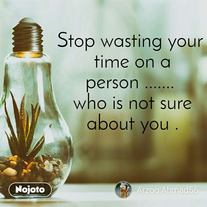 Stop wasting your  time on a person .......  who is not sure  about you .