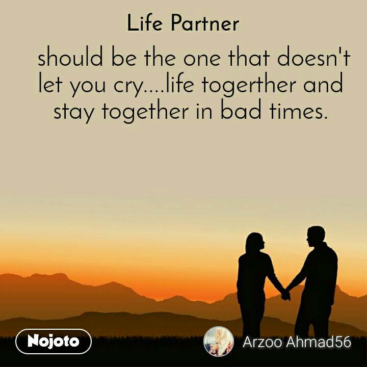 Life partner  should be the one that doesn't let you cry....life togerther and stay together in bad times.