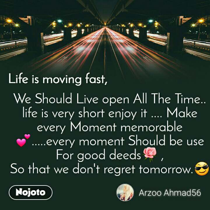 Life is moving fast We Should Live open All The Time..     life is very short enjoy it .... Make every Moment memorable💕.....every moment Should be use For good deeds🌹 , So that we don't regret tomorrow.😎
