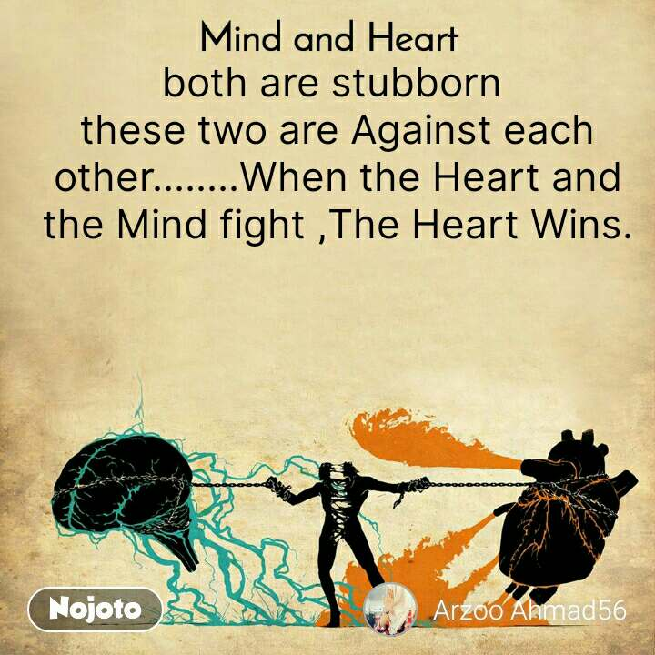 Mind and Heart  both are stubborn  these two are Against each other........When the Heart and the Mind fight ,The Heart Wins.
