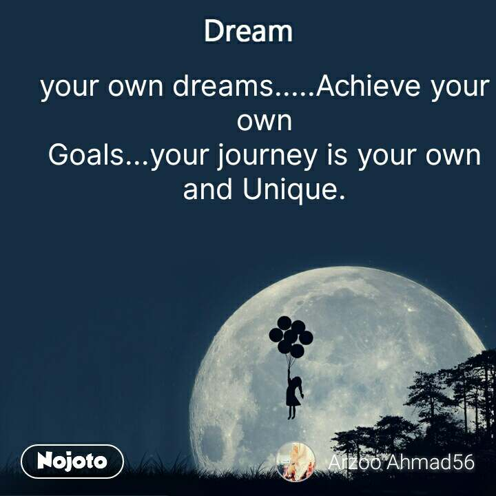 Dream your own dreams.....Achieve your own Goals...your journey is your own and Unique.