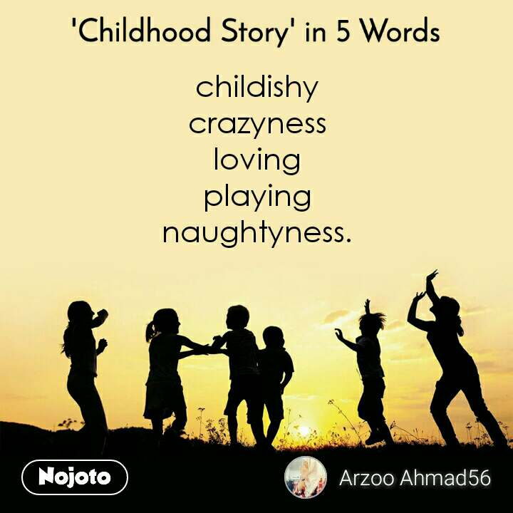 'Childhood Story' in 5 Words childishy  crazyness  loving  playing  naughtyness.