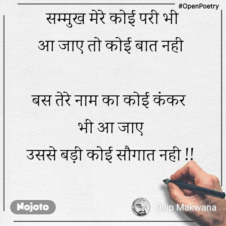 #OpenPoetry  सम्मुख मेरे कोई परी भी आ जाए तो कोई बात नही  बस तेरे नाम का कोई कंकर  भी आ जाए उससे बड़ी कोई सौगात नही !!