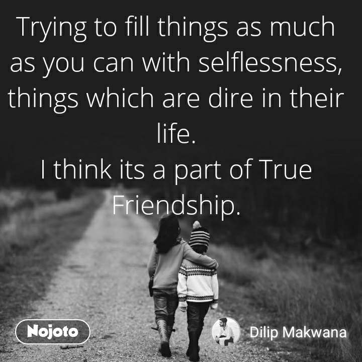 Trying to fill things as much as you can with selflessness, things which are dire in their life. I think its a part of True Friendship.