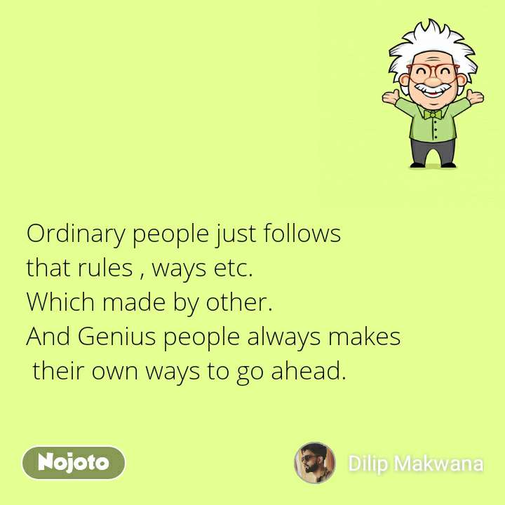 Ordinary people just follows  that rules , ways etc.  Which made by other. And Genius people always makes  their own ways to go ahead.