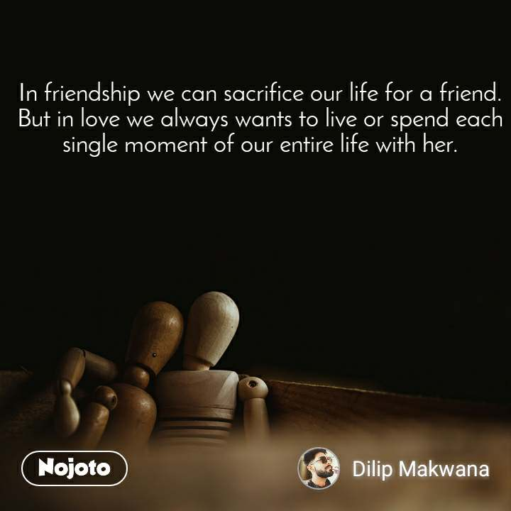 In friendship we can sacrifice our life for a friend. But in love we always wants to live or spend each single moment of our entire life with her.