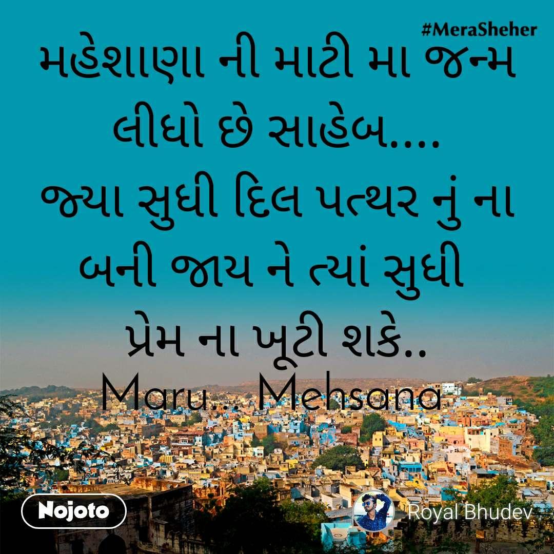 મહેશાણા ની માટી મા જન્મ લીધો છે સાહેબ.... જ્યા સુધી દિલ પત્થર નું ના બની જાય ને ત્યાં સુધી   પ્રેમ ના ખૂટી શકે..  Maru... Mehsana