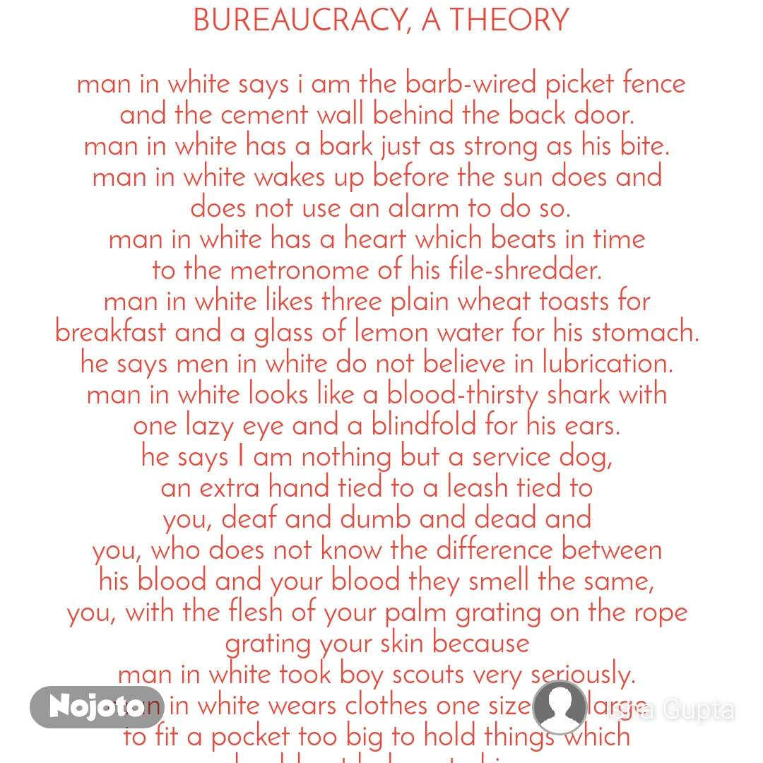 BUREAUCRACY, A THEORY  man in white says i am the barb-wired picket fence and the cement wall behind the back door.  man in white has a bark just as strong as his bite.  man in white wakes up before the sun does and  does not use an alarm to do so. man in white has a heart which beats in time  to the metronome of his file-shredder.  man in white likes three plain wheat toasts for  breakfast and a glass of lemon water for his stomach.  he says men in white do not believe in lubrication.  man in white looks like a blood-thirsty shark with  one lazy eye and a blindfold for his ears.  he says I am nothing but a service dog,  an extra hand tied to a leash tied to  you, deaf and dumb and dead and  you, who does not know the difference between  his blood and your blood they smell the same,  you, with the flesh of your palm grating on the rope  grating your skin because  man in white took boy scouts very seriously.  man in white wears clothes one size too large  to fit a pocket too big to hold things which  should not belong to him.  man in white popped a button trying to fit  with all the extra weight he jingles around.  man in white tells you to stop because he  needs breathing space.  man in white hovers over you like a  balloon you can never let go of.  man in white says i have read your letters,  says I hear you, means i can see your  tiny mouths blabbering but give me a minute  and see if I care, see how I forget you, see how I  trample over your puny figures oh no did I hurt you? man in white is a tow- truck cum excavator cum bulldozer.  man in white knows struggle like the back  of his red hands taped together his fingers dripping green dripping white dripping every colour on the palette  all men in white are expected to mix.  man in white had to teach himself to  stop emoting because straight posture  concrete face open palms closed heart  is how one gets through this life.  man in white was forced to forget  that he was born human.  man in white forgets that he is human.  .