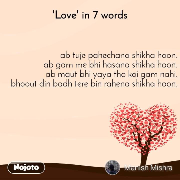 'Love' in 7 words ab tuje pahechana shikha hoon. ab gam me bhi hasana shikha hoon. ab maut bhi yaya tho koi gam nahi. bhoout din badh tere bin rahena shikha hoon.