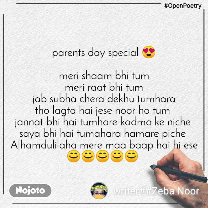 #OpenPoetry parents day special 😍  meri shaam bhi tum meri raat bhi tum jab subha chera dekhu tumhara tho lagta hai jese noor ho tum  jannat bhi hai tumhare kadmo ke niche  saya bhi hai tumahara hamare piche  Alhamdulilaha mere maa baap hai hi ese 😊😊😊😊😊