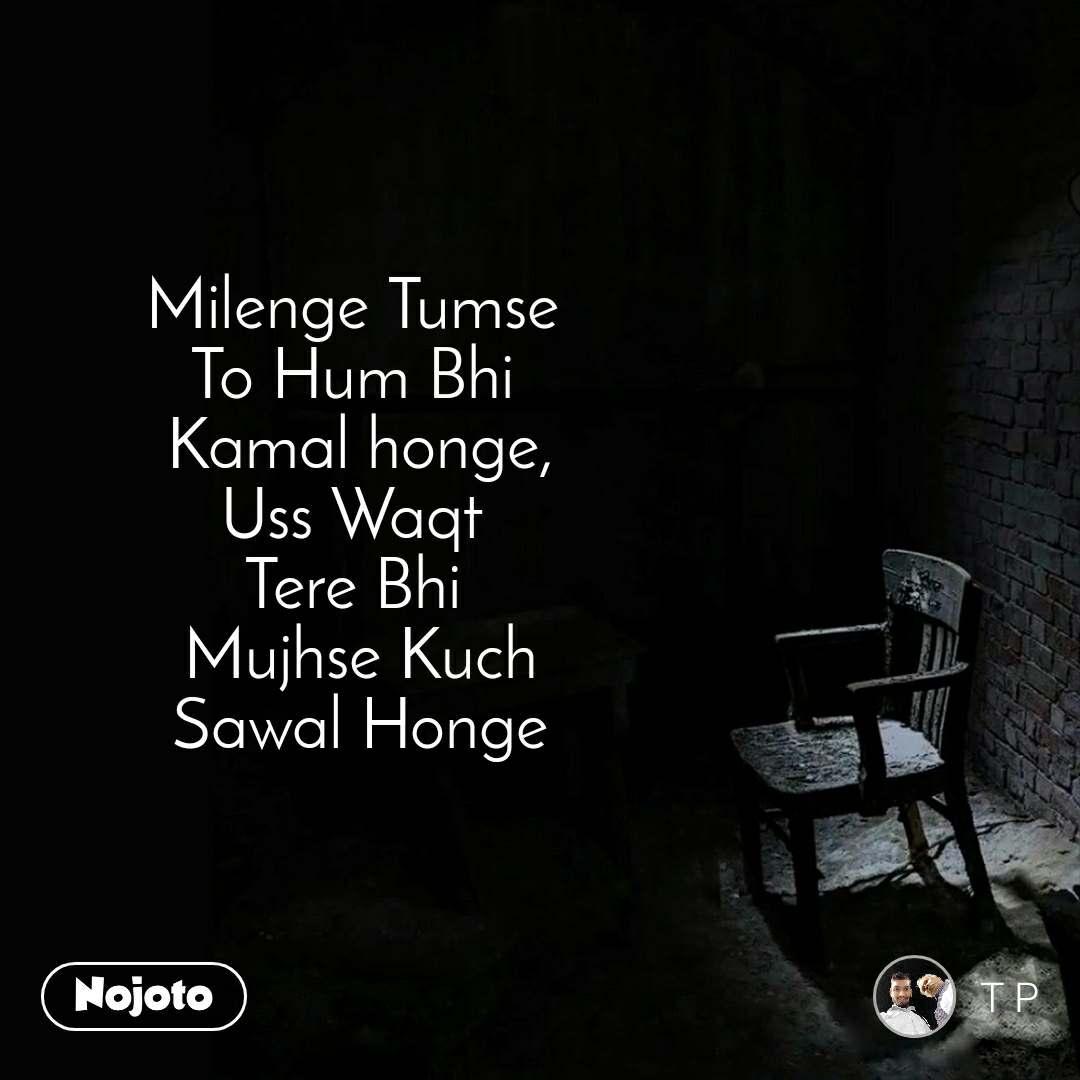 Milenge Tumse  To Hum Bhi  Kamal honge, Uss Waqt  Tere Bhi  Mujhse Kuch Sawal Honge