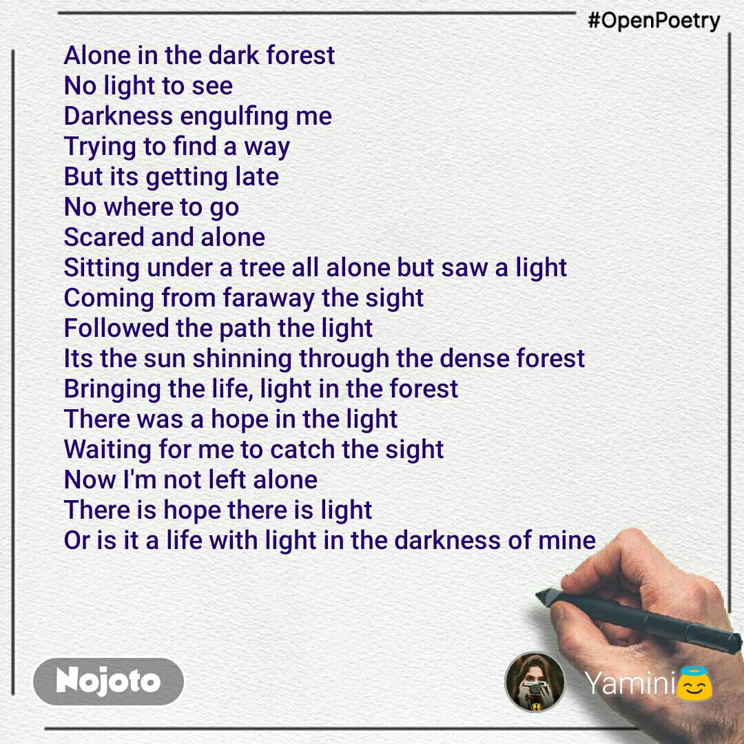 #OpenPoetry Alone in the dark forest  No light to see  Darkness engulfing me  Trying to find a way  But its getting late  No where to go  Scared and alone  Sitting under a tree all alone but saw a light  Coming from faraway the sight  Followed the path the light  Its the sun shinning through the dense forest  Bringing the life, light in the forest  There was a hope in the light  Waiting for me to catch the sight Now I'm not left alone  There is hope there is light  Or is it a life with light in the darkness of mine