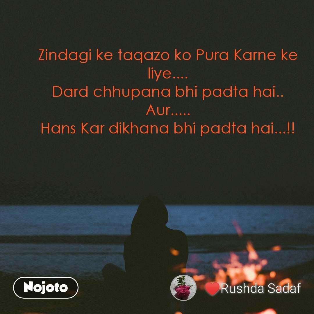 Zindagi ke taqazo ko Pura Karne ke liye.... Dard chhupana bhi padta hai.. Aur..... Hans Kar dikhana bhi padta hai...!!