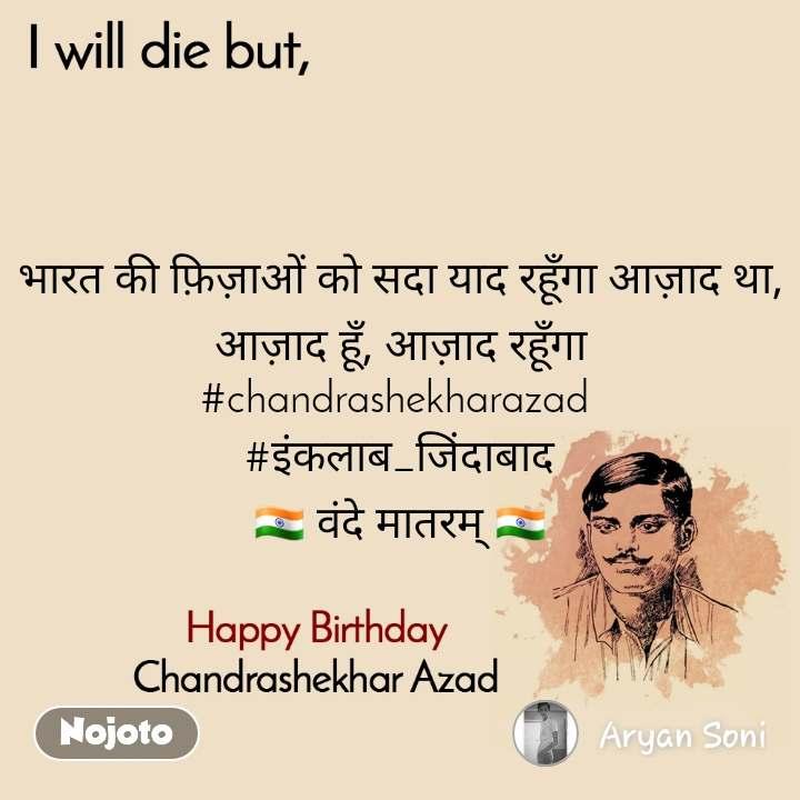 I will die but, Happy Birthday, Chandrashekhar Azad भारत की फ़िज़ाओं को सदा याद रहूँगा आज़ाद था, आज़ाद हूँ, आज़ाद रहूँगा #chandrashekharazad   #इंकलाब_जिंदाबाद  🇮🇳 वंदे मातरम् 🇮🇳