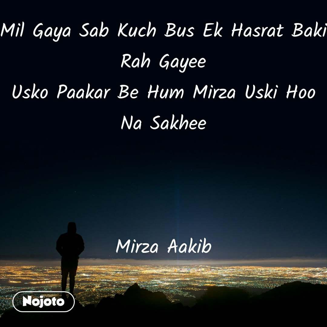 Mil Gaya Sab Kuch Bus Ek Hasrat Baki Rah Gayee Usko Paakar Be Hum Mirza Uski Hoo Na Sakhee    Mirza Aakib
