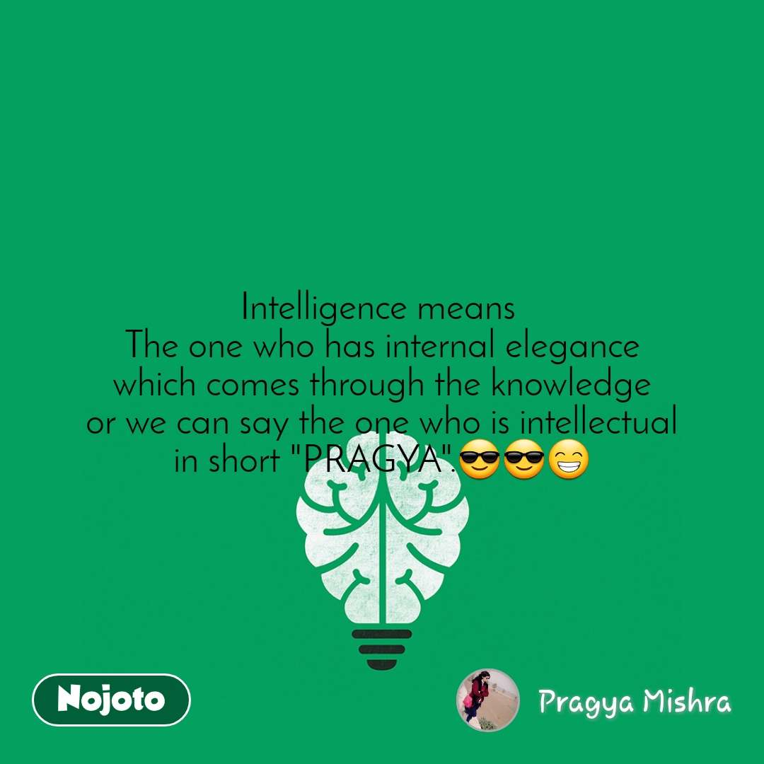 """Intelligence means  The one who has internal elegance which comes through the knowledge or we can say the one who is intellectual in short """"PRAGYA"""".😎😎😁"""