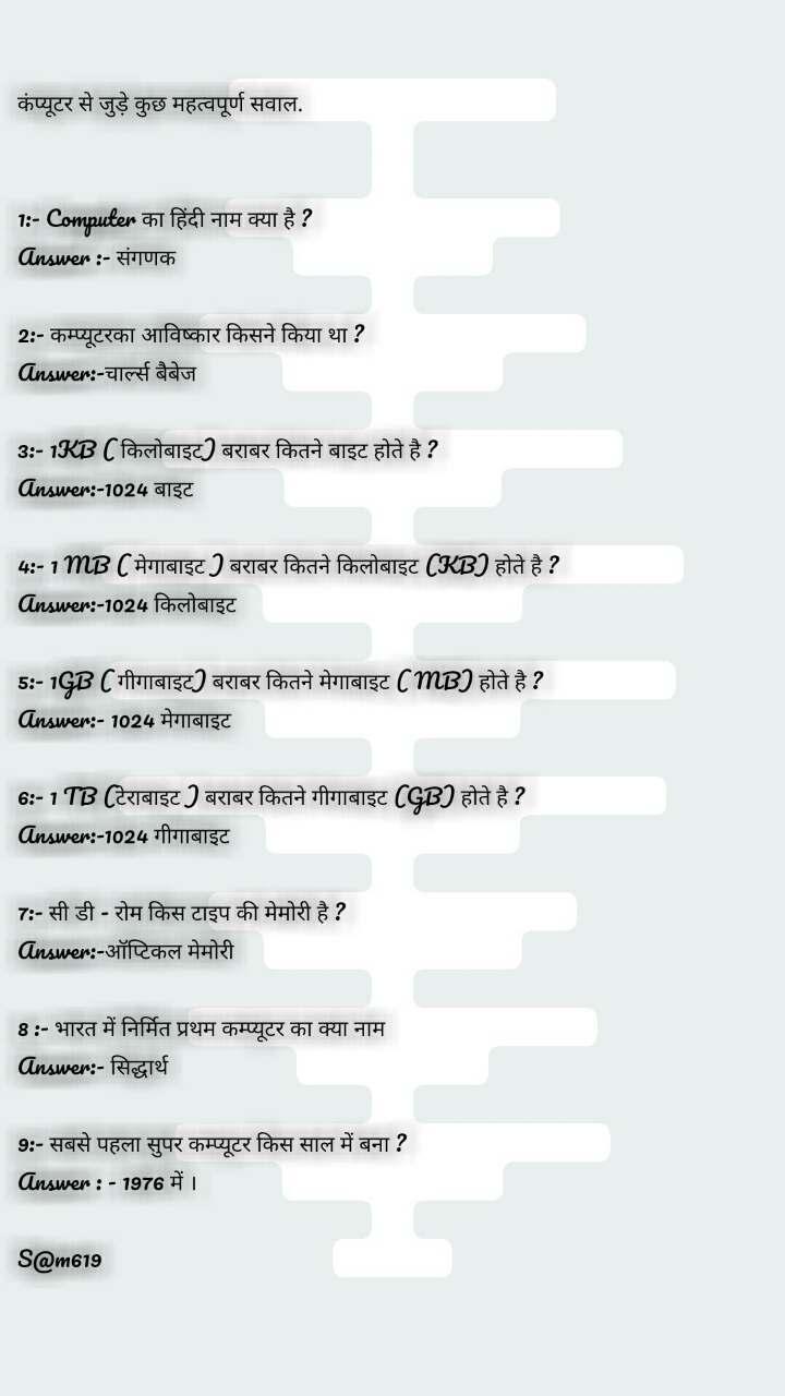 कंप्यूटर से जुड़े कुछ महत्वपूर्ण सवाल.   1:- Computer का हिंदी नाम क्या है ? Answer :- संगणक  2:- कम्प्यूटरका आविष्कार किसने किया था ? Answer:-चार्ल्स बैबेज  3:- 1KB ( किलोबाइट) बराबर कितने बाइट होते है ? Answer:-1024 बाइट  4:- 1 MB ( मेगाबाइट ) बराबर कितने किलोबाइट (KB) होते है ? Answer:-1024 किलोबाइट  5:- 1GB ( गीगाबाइट) बराबर कितने मेगाबाइट ( MB) होते है ? Answer:- 1024 मेगाबाइट  6:- 1 TB (टेराबाइट ) बराबर कितने गीगाबाइट (GB) होते है ? Answer:-1024 गीगाबाइट  7:- सी डी - रोम किस टाइप की मेमोरी है ? Answer:-ऑप्टिकल मेमोरी  8 :- भारत में निर्मित प्रथम कम्प्यूटर का क्या नाम Answer:- सिद्धार्थ  9:- सबसे पहला सुपर कम्प्यूटर किस साल में बना ?  Answer : - 1976 में ।  S@m619