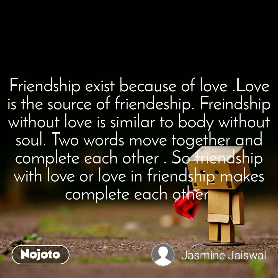 Friendship exist because of love .Love is the source of friendeship. Freindship without love is similar to body without soul. Two words move together and complete each other . So friendship with love or love in friendship makes complete each other
