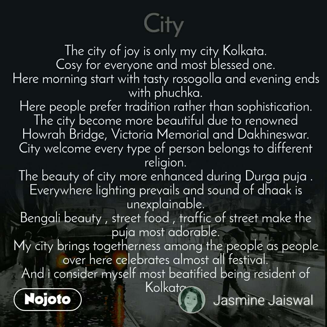 City The city of joy is only my city Kolkata. Cosy for everyone and most blessed one. Here morning start with tasty rosogolla and evening ends with phuchka. Here people prefer tradition rather than sophistication. The city become more beautiful due to renowned Howrah Bridge, Victoria Memorial and Dakhineswar. City welcome every type of person belongs to different religion. The beauty of city more enhanced during Durga puja . Everywhere lighting prevails and sound of dhaak is unexplainable. Bengali beauty , street food , traffic of street make the puja most adorable. My city brings togetherness among the people as people over here celebrates almost all festival. And i consider myself most beatified being resident of Kolkata
