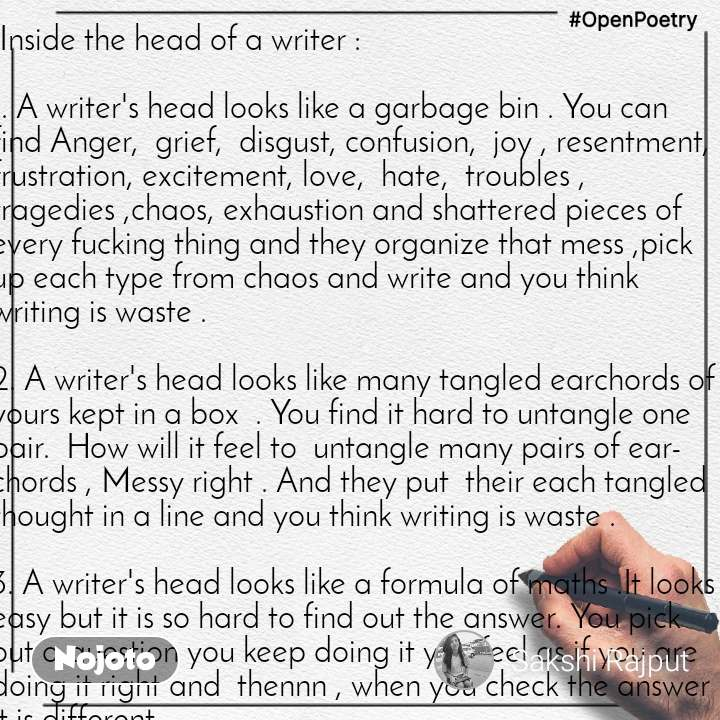 #OpenPoetry  Inside the head of a writer :  1. A writer's head looks like a garbage bin . You can find Anger,  grief,  disgust, confusion,  joy , resentment,  frustration, excitement, love,  hate,  troubles , tragedies ,chaos, exhaustion and shattered pieces of every fucking thing and they organize that mess ,pick up each type from chaos and write and you think writing is waste .  2. A writer's head looks like many tangled earchords of yours kept in a box  . You find it hard to untangle one pair.  How will it feel to  untangle many pairs of earchords , Messy right . And they put  their each tangled thought in a line and you think writing is waste .  3. A writer's head looks like a formula of maths .It looks easy but it is so hard to find out the answer. You pick out a question you keep doing it you feel as if you are doing it right and  thennn , when you check the answer it is different .  And  they keep finding answers by writing wrong answers again and again  and you say writing is waste . Maths has always been confusing .  4. A writer's head looks like a plain white sheet covered with spilled colours . Black , blue , white, red ,pink , green, yellow, silver and so many . Too many colours  mixed ,  filthy . And they try to distinguish between the colours .They  try  to corrugate each colour and still fail . And you think writing is waste .  5 . A writer's head looks like the kitchen of a restaurant  and you know how a kitchen of a restaurant looks like . Things cook  Things burn Things spill Things scatter Things shatter Things boil  But what comes out is a delicious dish of your choice . They keep the burnt and bruised parts  inside and cover it with some cheeese*. And you think writing is waste .  6. A writer's head is a coal mine .They search for diamonds in it.   7.Mix all the sauces - tomato sauce , soy sauce , chilli sauce , sour sauce , sweet sauce . Mix all the cheese -   cheese, mozzarella cheese ,cheddar cheese, parmesan cheese  and all and all . Mix all