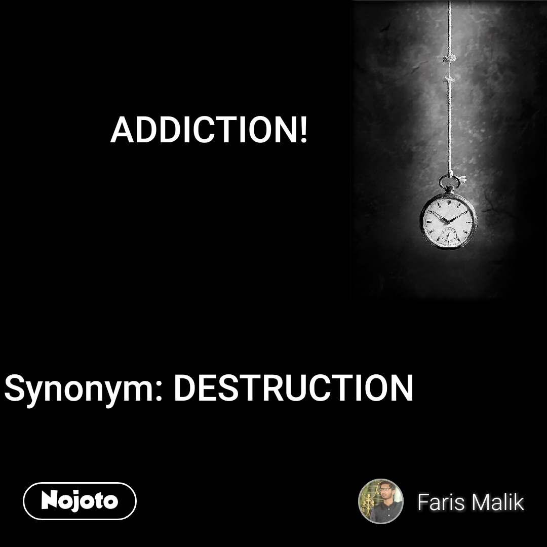 ADDICTION!      Synonym: DESTRUCTION