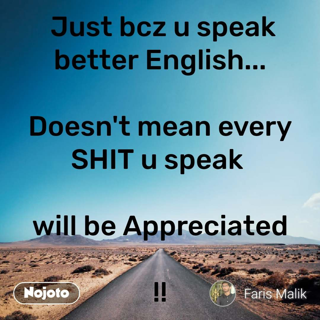 Safar  Just bcz u speak better English...  Doesn't mean every SHIT u speak   will be Appreciated  !!