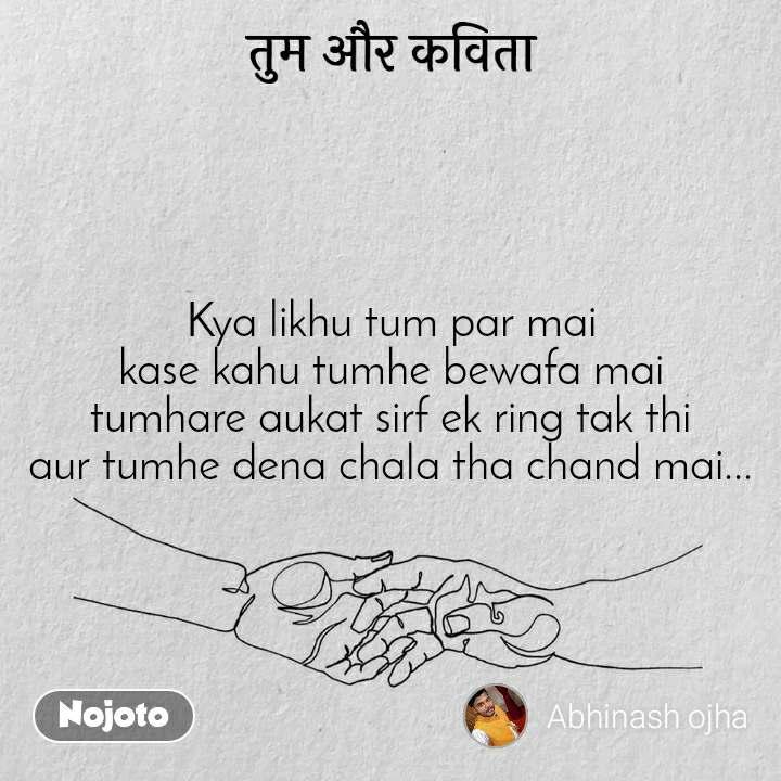 तुम और कविता Kya likhu tum par mai kase kahu tumhe bewafa mai tumhare aukat sirf ek ring tak thi aur tumhe dena chala tha chand mai...