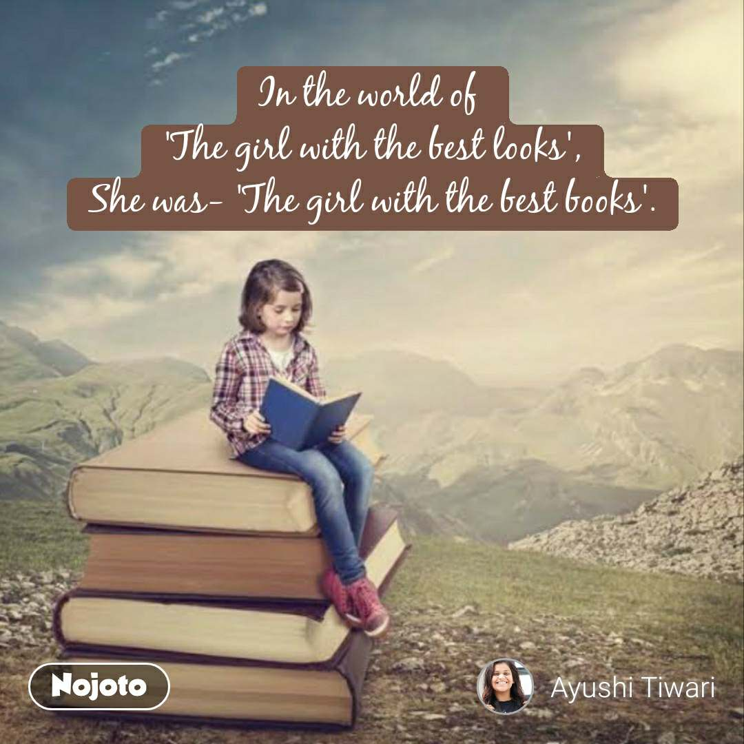 In the world of  'The girl with the best looks', She was- 'The girl with the best books'.