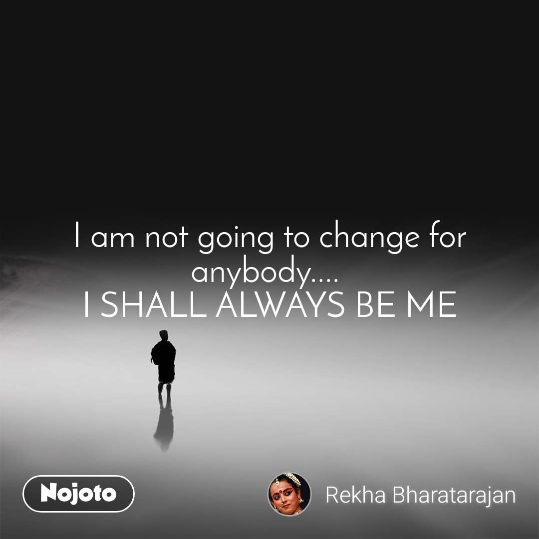 I am not going to change for anybody....  I SHALL ALWAYS BE ME