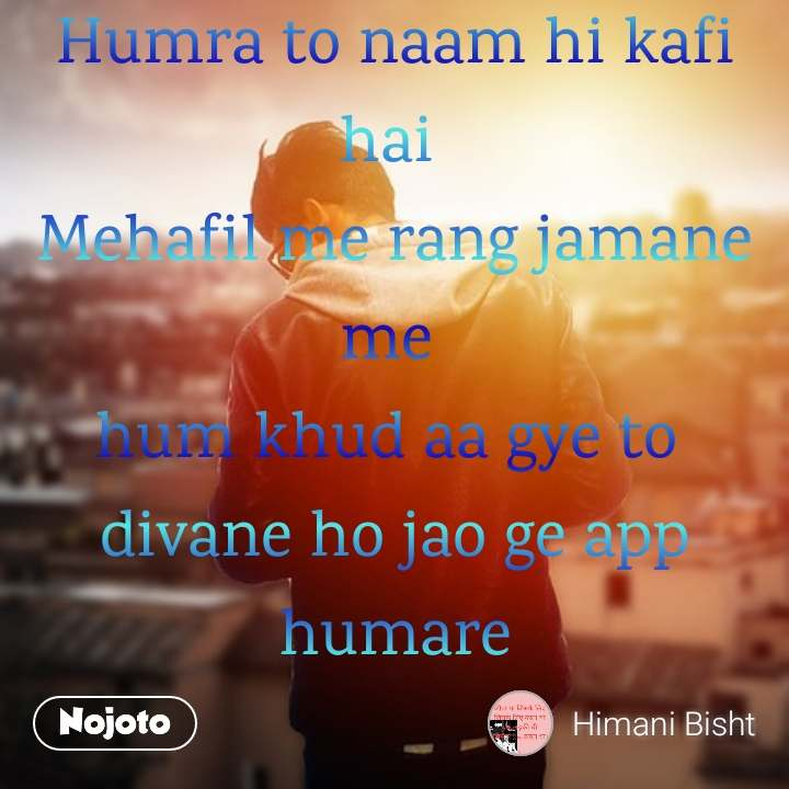 Humra to naam hi kafi hai  Mehafil me rang jamane me  hum khud aa gye to  divane ho jao ge app humare