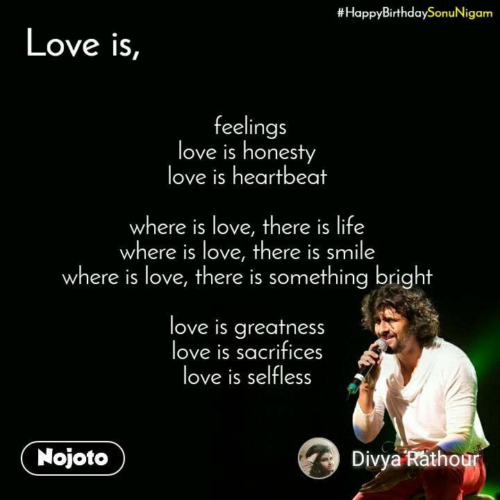 Happy Birthday Sonu Nigam  feelings  love is honesty  love is heartbeat   where is love, there is life  where is love, there is smile  where is love, there is something bright   love is greatness  love is sacrifices  love is selfless