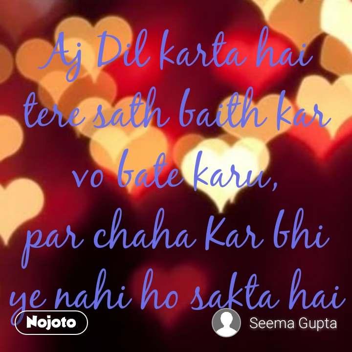 Aj Dil karta hai  tere sath baith kar  vo bate karu, par chaha Kar bhi ye nahi ho sakta hai