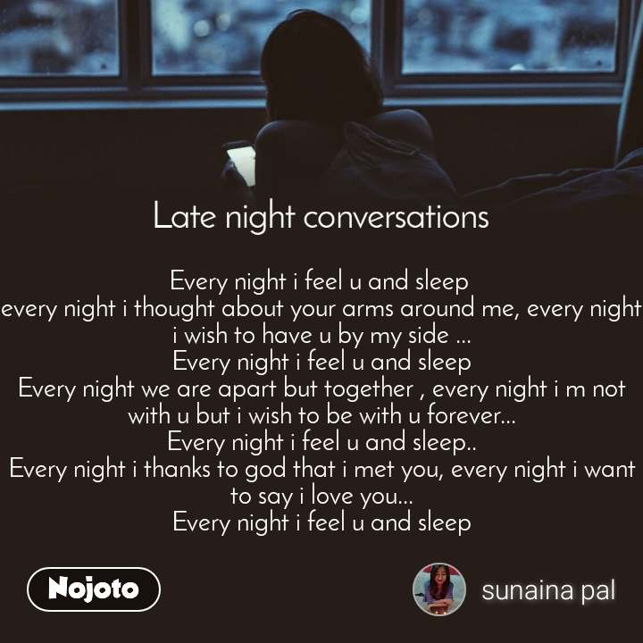 Late Night Conversations Every night i feel u and sleep  every night i thought about your arms around me, every night i wish to have u by my side ... Every night i feel u and sleep Every night we are apart but together , every night i m not with u but i wish to be with u forever... Every night i feel u and sleep.. Every night i thanks to god that i met you, every night i want to say i love you... Every night i feel u and sleep